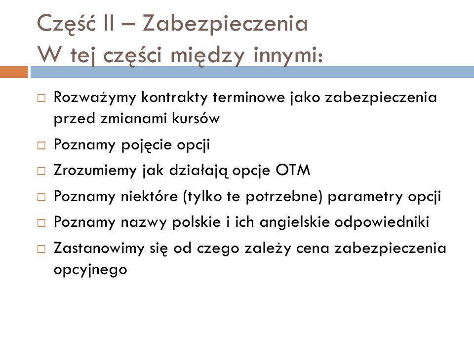Część II – Zabezpieczenia W tej części między innymi: Rozważymy kontrakty terminowe jako zabezpieczenia przed zmianami kursów Poznamy pojęcie opcji Zrozumiemy jak działają opcje OTM Poznamy niektóre (tylko te potrzebne) parametry opcji Poznamy nazwy polskie i ich angielskie odpowiedniki Zastanowimy się od czego zależy cena zabezpieczenia opcyjnego