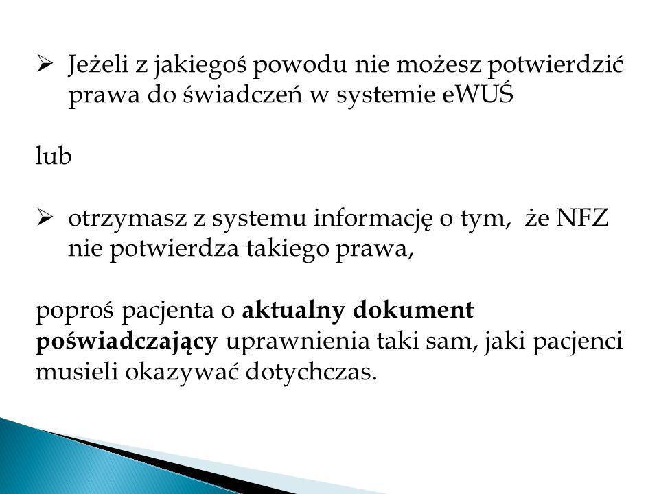 Jeżeli z jakiegoś powodu nie możesz potwierdzić prawa do świadczeń w systemie eWUŚ lub otrzymasz z systemu informację o tym, że NFZ nie potwierdza takiego prawa, poproś pacjenta o aktualny dokument poświadczający uprawnienia taki sam, jaki pacjenci musieli okazywać dotychczas.
