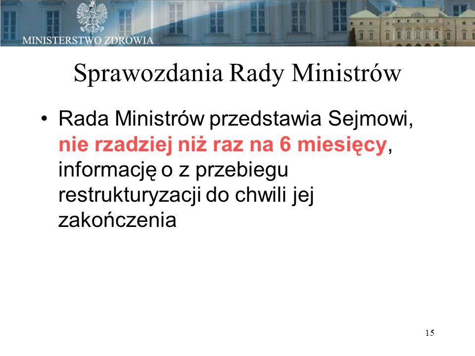 15 Sprawozdania Rady Ministrów Rada Ministrów przedstawia Sejmowi, nie rzadziej niż raz na 6 miesięcy, informację o z przebiegu restrukturyzacji do chwili jej zakończenia