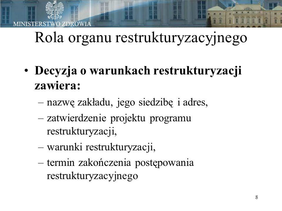 8 Rola organu restrukturyzacyjnego Decyzja o warunkach restrukturyzacji zawiera: –nazwę zakładu, jego siedzibę i adres, –zatwierdzenie projektu programu restrukturyzacji, –warunki restrukturyzacji, –termin zakończenia postępowania restrukturyzacyjnego