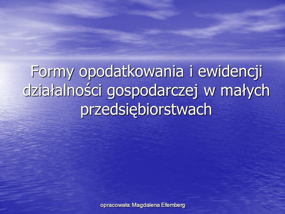 opracowała: Magdalena Efemberg Formy opodatkowania i ewidencji działalności gospodarczej w małych przedsiębiorstwach