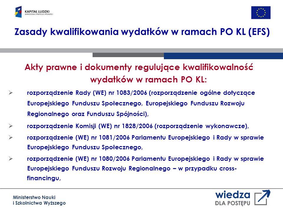 Ministerstwo Nauki i Szkolnictwa Wyższego Zasady kwalifikowania wydatków w ramach PO KL (EFS) Akty prawne i dokumenty regulujące kwalifikowalność wydatków w ramach PO KL: rozporządzenie Rady (WE) nr 1083/2006 (rozporządzenie ogólne dotyczące Europejskiego Funduszu Społecznego, Europejskiego Funduszu Rozwoju Regionalnego oraz Funduszu Spójności), rozporządzenie Komisji (WE) nr 1828/2006 (rozporządzenie wykonawcze), rozporządzenie (WE) nr 1081/2006 Parlamentu Europejskiego i Rady w sprawie Europejskiego Funduszu Społecznego, rozporządzenie (WE) nr 1080/2006 Parlamentu Europejskiego i Rady w sprawie Europejskiego Funduszu Rozwoju Regionalnego – w przypadku cross- financingu,