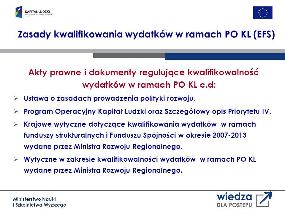 Ministerstwo Nauki i Szkolnictwa Wyższego Zasady kwalifikowania wydatków w ramach PO KL (EFS) Akty prawne i dokumenty regulujące kwalifikowalność wydatków w ramach PO KL c.d: Ustawa o zasadach prowadzenia polityki rozwoju, Program Operacyjny Kapitał Ludzki oraz Szczegółowy opis Priorytetu IV, Krajowe wytyczne dotyczące kwalifikowania wydatków w ramach funduszy strukturalnych i Funduszu Spójności w okresie 2007-2013 wydane przez Ministra Rozwoju Regionalnego, Wytyczne w zakresie kwalifikowalności wydatków w ramach PO KL wydane przez Ministra Rozwoju Regionalnego.