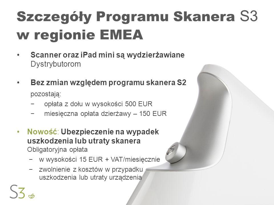 Szczegóły Programu Skanera S3 w regionie EMEA Scanner oraz iPad mini są wydzierżawiane Dystrybutorom Bez zmian względem programu skanera S2 pozostają: opłata z dołu w wysokości 500 EUR miesięczna opłata dzierżawy – 150 EUR Nowość: Ubezpieczenie na wypadek uszkodzenia lub utraty skanera Obligatoryjna opłata w wysokości 15 EUR + VAT/miesięcznie zwolnienie z kosztów w przypadku uszkodzenia lub utraty urządzenia