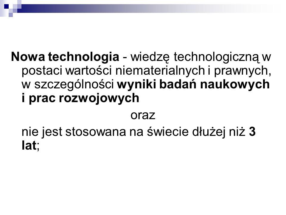 Nowa technologia - wiedzę technologiczną w postaci wartości niematerialnych i prawnych, w szczególności wyniki badań naukowych i prac rozwojowych oraz nie jest stosowana na świecie dłużej niż 3 lat;