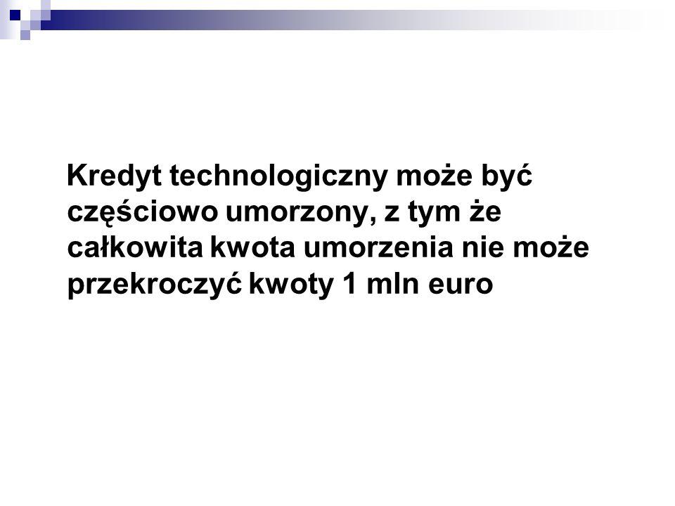 Kredyt technologiczny może być częściowo umorzony, z tym że całkowita kwota umorzenia nie może przekroczyć kwoty 1 mln euro