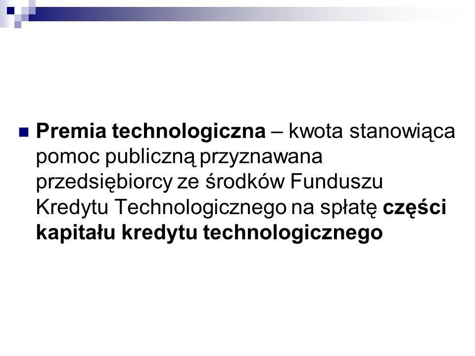 Premia technologiczna – kwota stanowiąca pomoc publiczną przyznawana przedsiębiorcy ze środków Funduszu Kredytu Technologicznego na spłatę części kapitału kredytu technologicznego