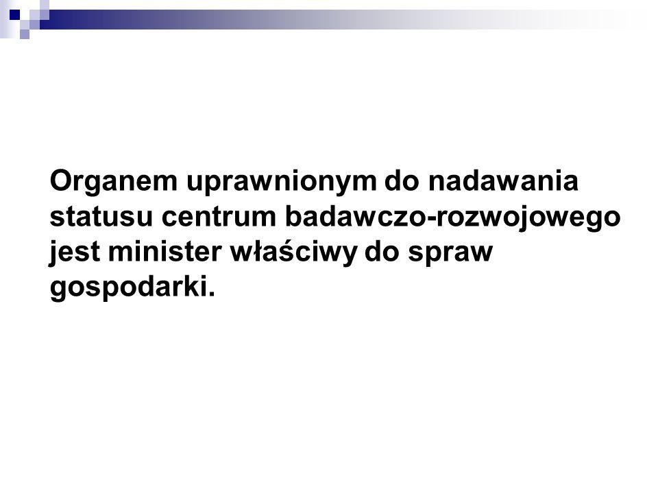 Organem uprawnionym do nadawania statusu centrum badawczo-rozwojowego jest minister właściwy do spraw gospodarki.
