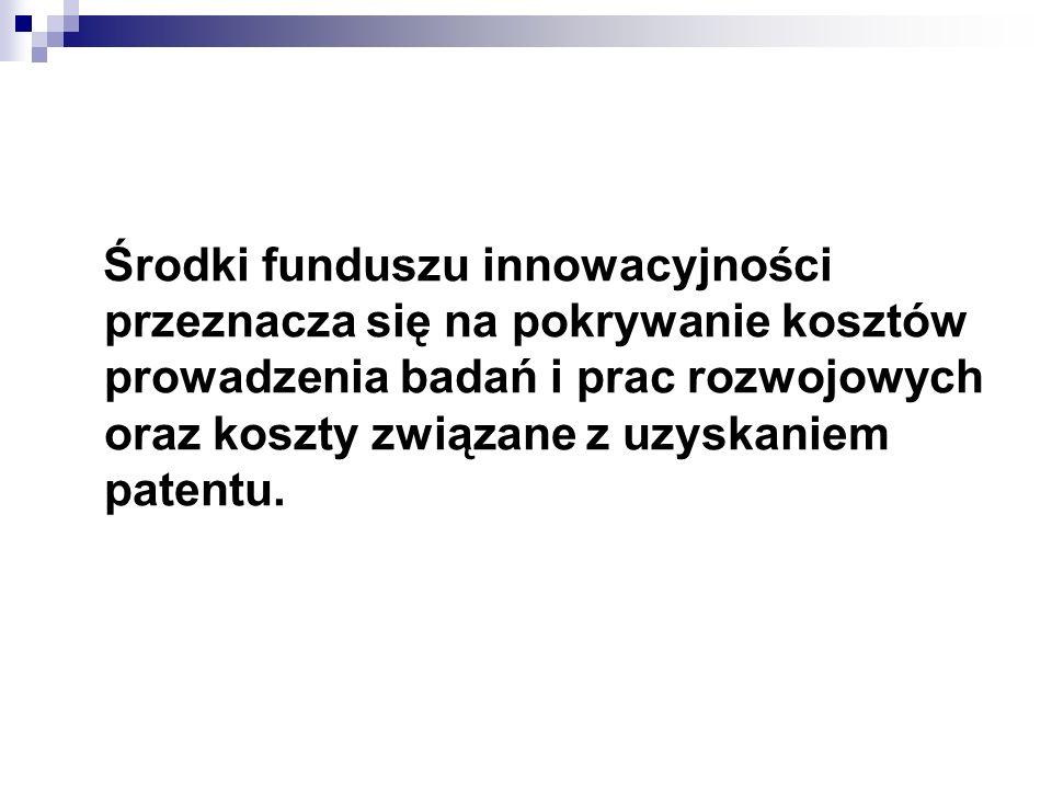 Środki funduszu innowacyjności przeznacza się na pokrywanie kosztów prowadzenia badań i prac rozwojowych oraz koszty związane z uzyskaniem patentu.