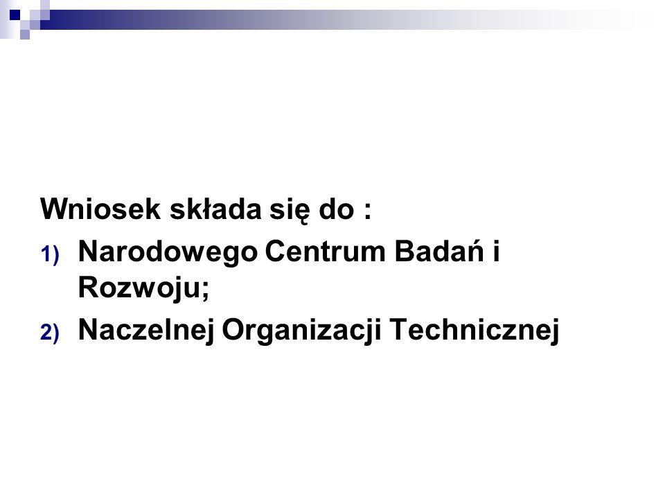 Wniosek składa się do : 1) Narodowego Centrum Badań i Rozwoju; 2) Naczelnej Organizacji Technicznej