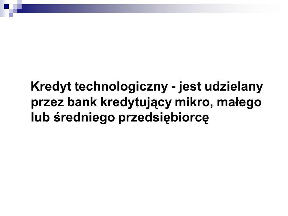 Kredyt technologiczny - jest udzielany przez bank kredytujący mikro, małego lub średniego przedsiębiorcę