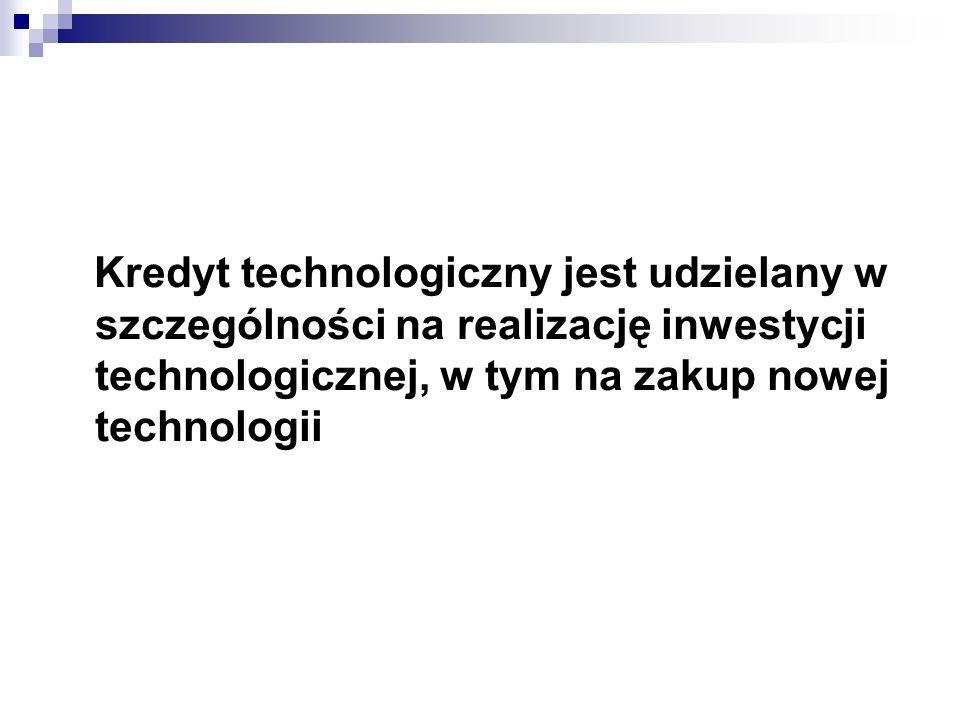 Kredyt technologiczny jest udzielany w szczególności na realizację inwestycji technologicznej, w tym na zakup nowej technologii