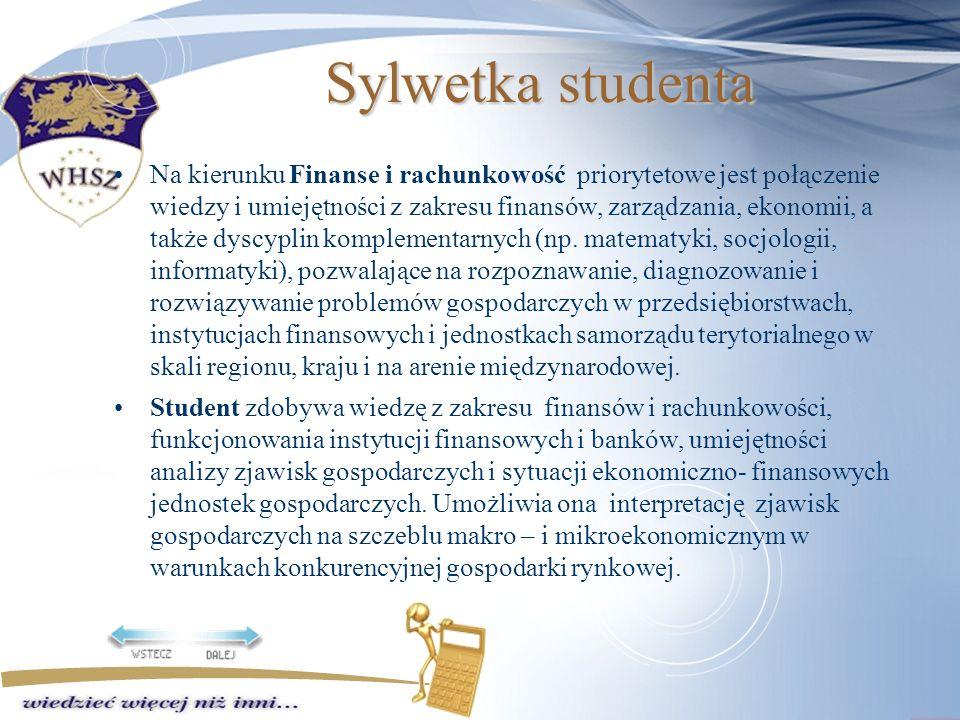 Sylwetka studenta Na kierunku Finanse i rachunkowość priorytetowe jest połączenie wiedzy i umiejętności z zakresu finansów, zarządzania, ekonomii, a także dyscyplin komplementarnych (np.