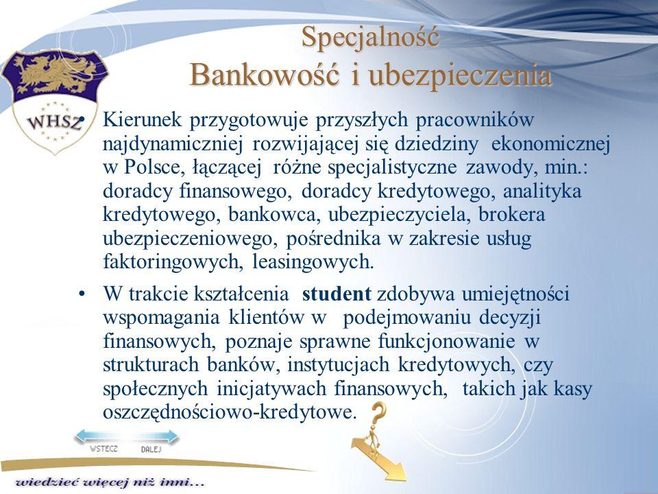 Specjalność Bankowość i ubezpieczenia Kierunek przygotowuje przyszłych pracowników najdynamiczniej rozwijającej się dziedziny ekonomicznej w Polsce, łączącej różne specjalistyczne zawody, min.: doradcy finansowego, doradcy kredytowego, analityka kredytowego, bankowca, ubezpieczyciela, brokera ubezpieczeniowego, pośrednika w zakresie usług faktoringowych, leasingowych.