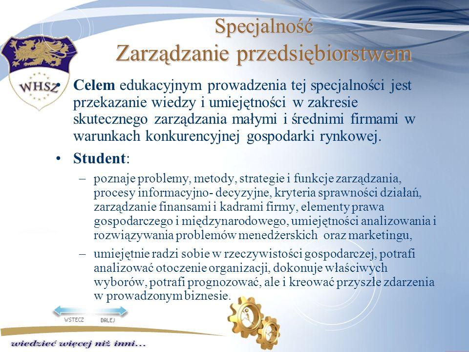 Specjalność Zarządzanie przedsiębiorstwem Celem edukacyjnym prowadzenia tej specjalności jest przekazanie wiedzy i umiejętności w zakresie skutecznego zarządzania małymi i średnimi firmami w warunkach konkurencyjnej gospodarki rynkowej.