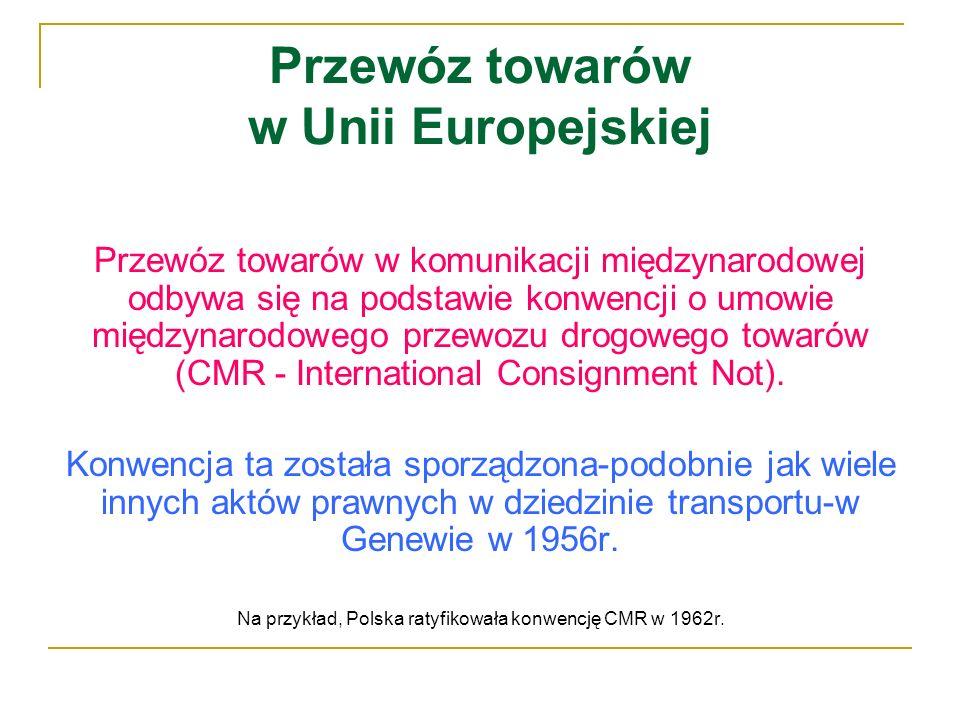 Przewóz towarów w Unii Europejskiej Przewóz towarów w komunikacji międzynarodowej odbywa się na podstawie konwencji o umowie międzynarodowego przewozu