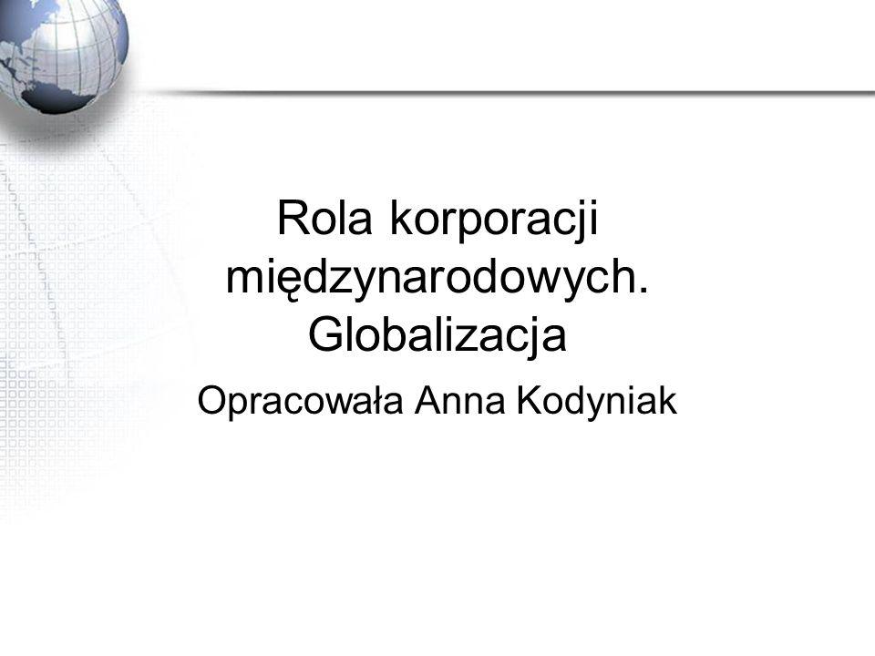 Rola korporacji międzynarodowych. Globalizacja Opracowała Anna Kodyniak