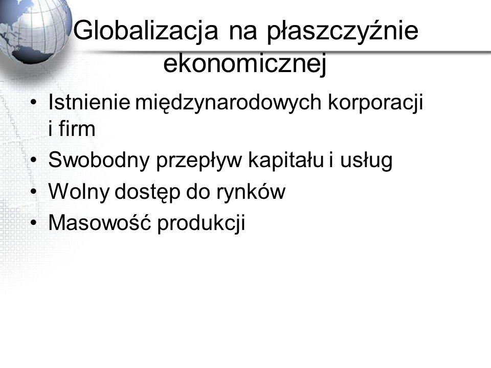 Globalizacja na płaszczyźnie ekonomicznej Istnienie międzynarodowych korporacji i firm Swobodny przepływ kapitału i usług Wolny dostęp do rynków Masow