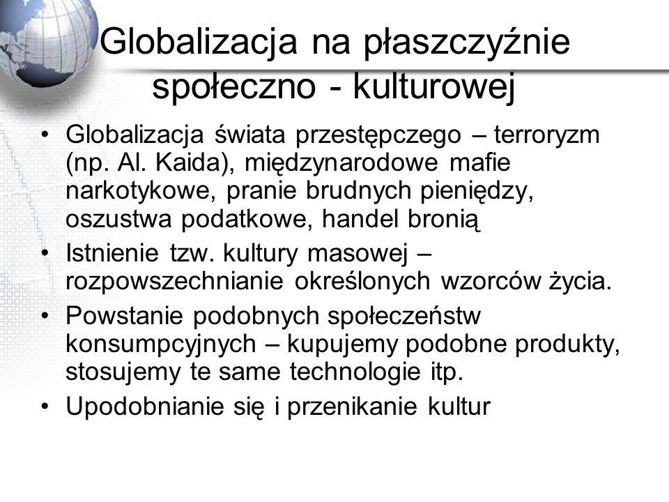 Globalizacja na płaszczyźnie społeczno - kulturowej Globalizacja świata przestępczego – terroryzm (np. Al. Kaida), międzynarodowe mafie narkotykowe, p