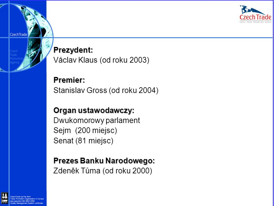 Prezydent: Václav Klaus (od roku 2003)Premier: Stanislav Gross (od roku 2004) Organ ustawodawczy: Dwukomorowy parlament Sejm (200 miejsc) Senat (81 mi
