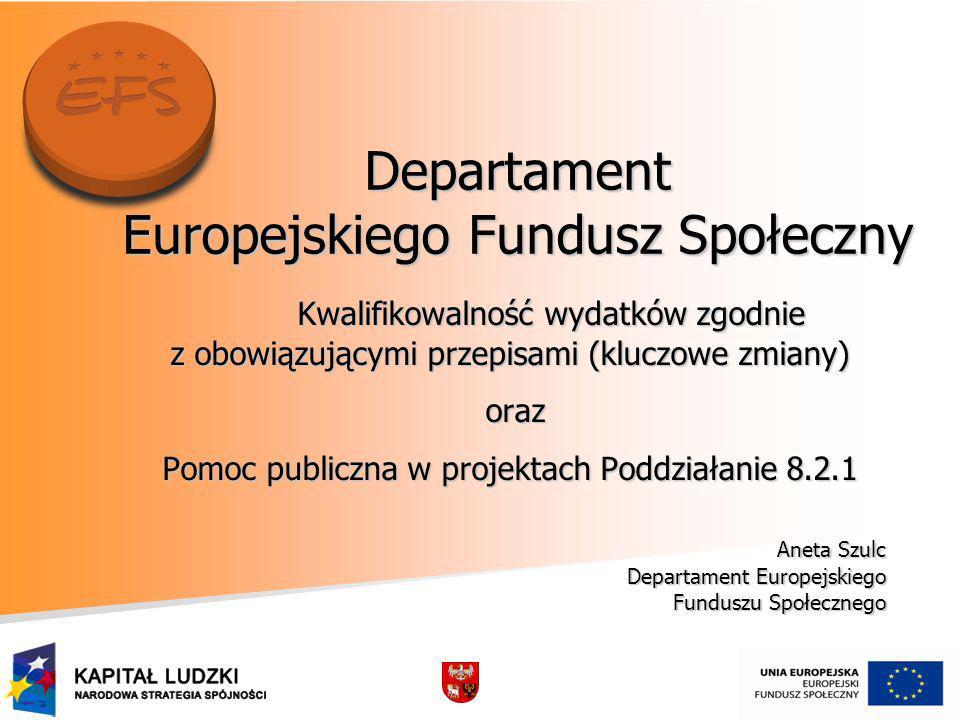 Departament Europejskiego Fundusz Społeczny Kwalifikowalność wydatków zgodnie Kwalifikowalność wydatków zgodnie z obowiązującymi przepisami (kluczowe zmiany) oraz oraz Pomoc publiczna w projektach Poddziałanie 8.2.1 Aneta Szulc Aneta Szulc Departament Europejskiego Departament Europejskiego Funduszu Społecznego