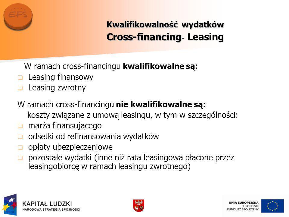 Kwalifikowalność wydatków Cross-financing - Kwalifikowalność wydatków Cross-financing - Leasing W ramach cross-financingu kwalifikowalne są: Leasing finansowy Leasing zwrotny W ramach cross-financingu nie kwalifikowalne są: koszty związane z umową leasingu, w tym w szczególności: marża finansującego odsetki od refinansowania wydatków opłaty ubezpieczeniowe pozostałe wydatki (inne niż rata leasingowa płacone przez leasingobiorcę w ramach leasingu zwrotnego)