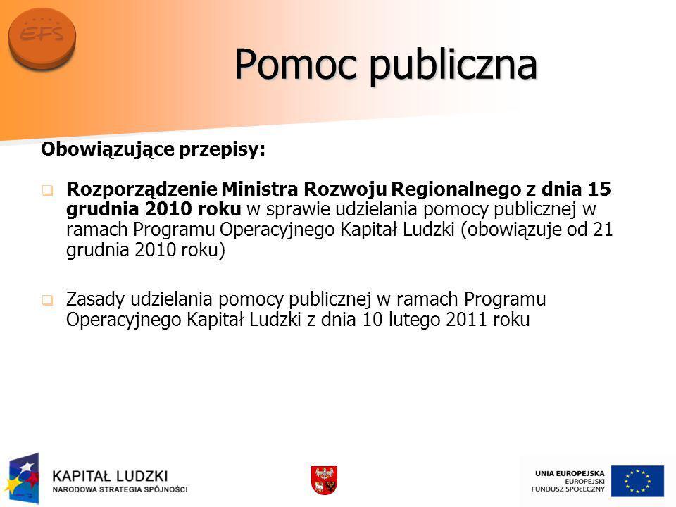 Pomoc publiczna Obowiązujące przepisy: Rozporządzenie Ministra Rozwoju Regionalnego z dnia 15 grudnia 2010 roku w sprawie udzielania pomocy publicznej w ramach Programu Operacyjnego Kapitał Ludzki (obowiązuje od 21 grudnia 2010 roku) Zasady udzielania pomocy publicznej w ramach Programu Operacyjnego Kapitał Ludzki z dnia 10 lutego 2011 roku