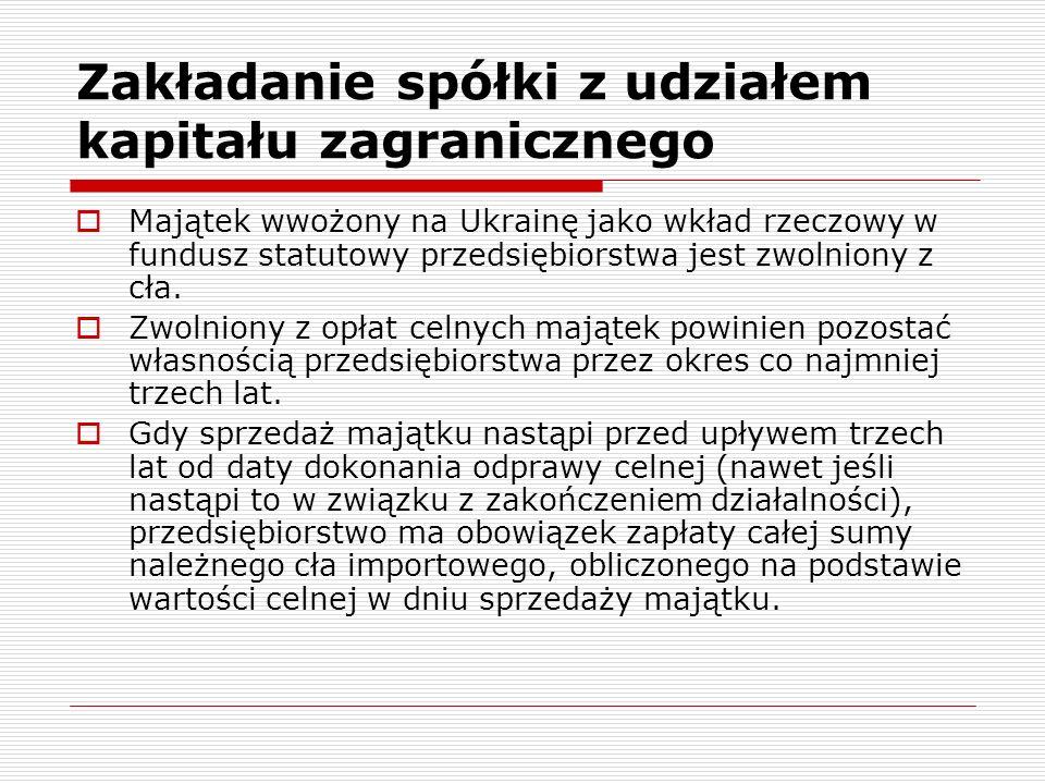 Zakładanie spółki z udziałem kapitału zagranicznego Majątek wwożony na Ukrainę jako wkład rzeczowy w fundusz statutowy przedsiębiorstwa jest zwolniony z cła.