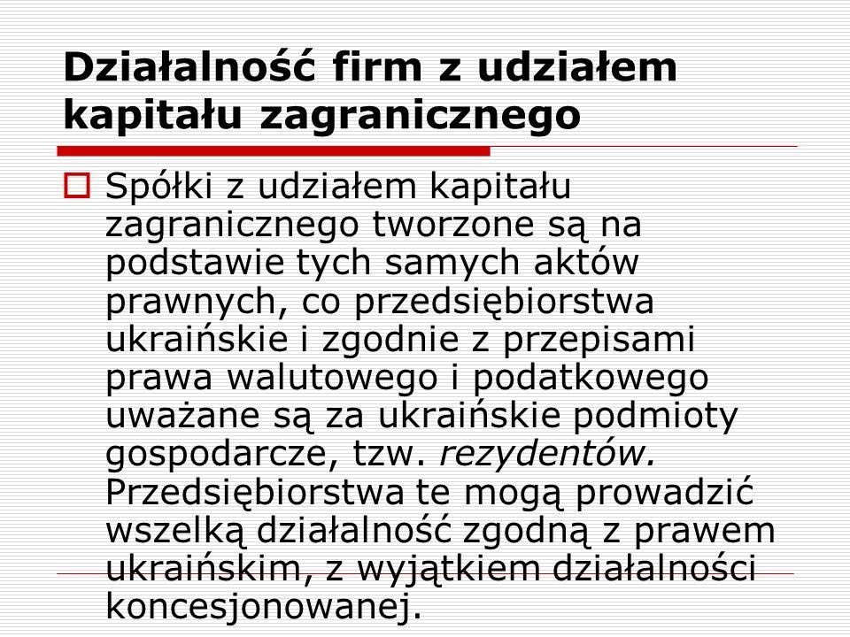 Działalność firm z udziałem kapitału zagranicznego Spółki z udziałem kapitału zagranicznego tworzone są na podstawie tych samych aktów prawnych, co przedsiębiorstwa ukraińskie i zgodnie z przepisami prawa walutowego i podatkowego uważane są za ukraińskie podmioty gospodarcze, tzw.