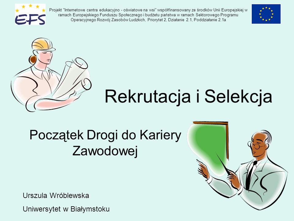 Rekrutacja i Selekcja Początek Drogi do Kariery Zawodowej Urszula Wróblewska Uniwersytet w Białymstoku Projekt Internetowe centra edukacyjno - oświatowe na wsi współfinansowany ze środków Unii Europejskiej w ramach Europejskiego Funduszu Społecznego i budżetu państwa w ramach Sektorowego Programu Operacyjnego Rozwój Zasobów Ludzkich, Priorytet 2, Działanie 2.1, Poddziałanie 2.1a