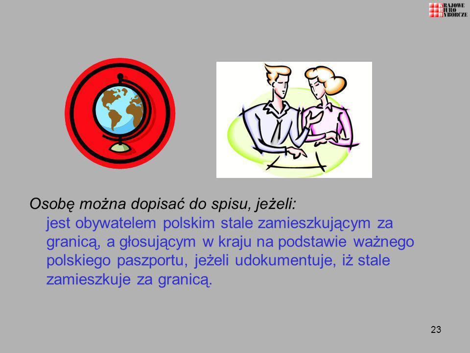23 Osobę można dopisać do spisu, jeżeli: jest obywatelem polskim stale zamieszkującym za granicą, a głosującym w kraju na podstawie ważnego polskiego