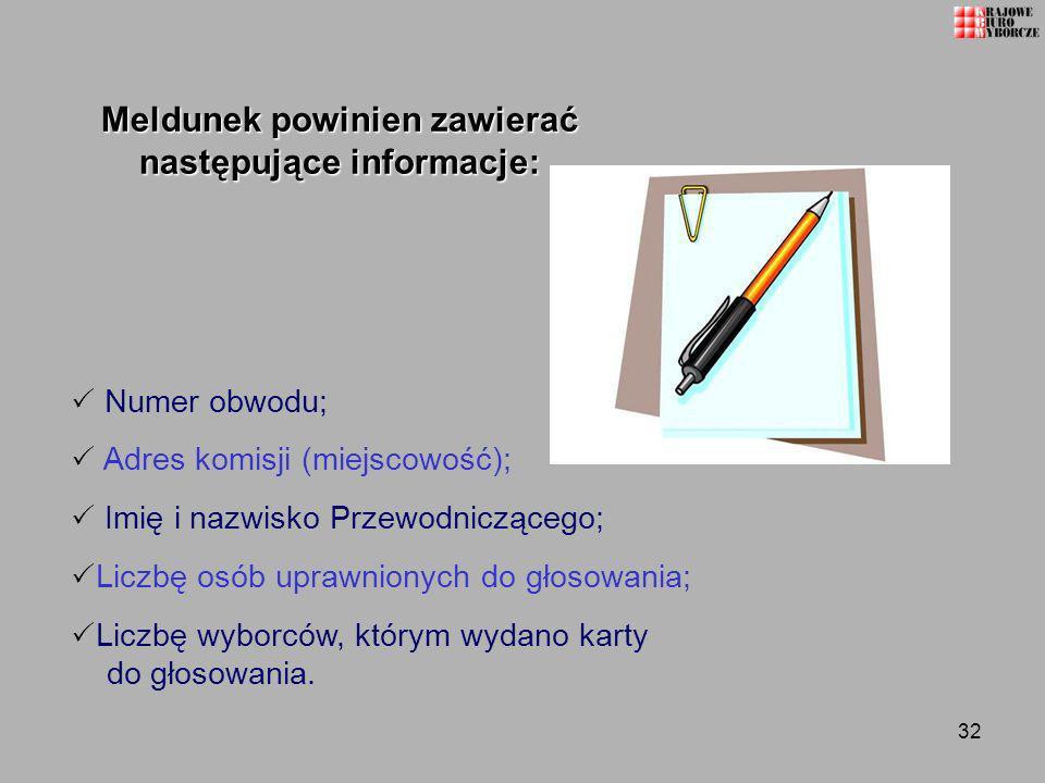 32 Meldunek powinien zawierać następujące informacje: Numer obwodu; Adres komisji (miejscowość); Imię i nazwisko Przewodniczącego; Liczbę osób uprawni