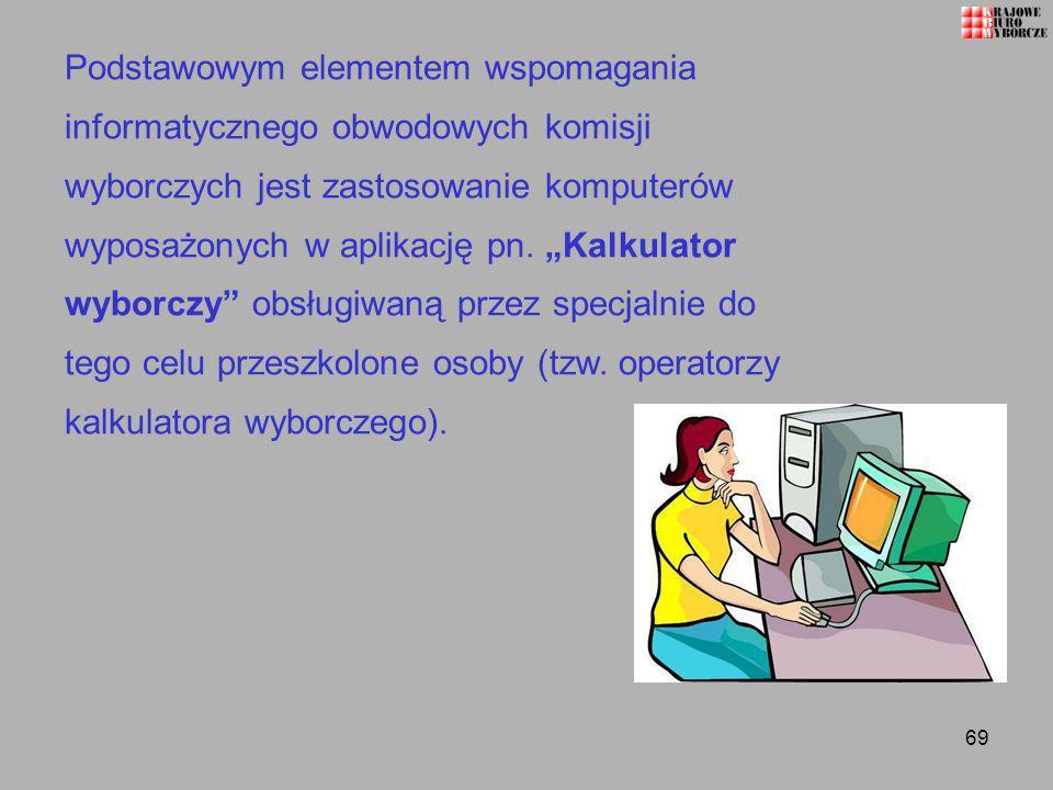 69 Podstawowym elementem wspomagania informatycznego obwodowych komisji wyborczych jest zastosowanie komputerów wyposażonych w aplikację pn. Kalkulato
