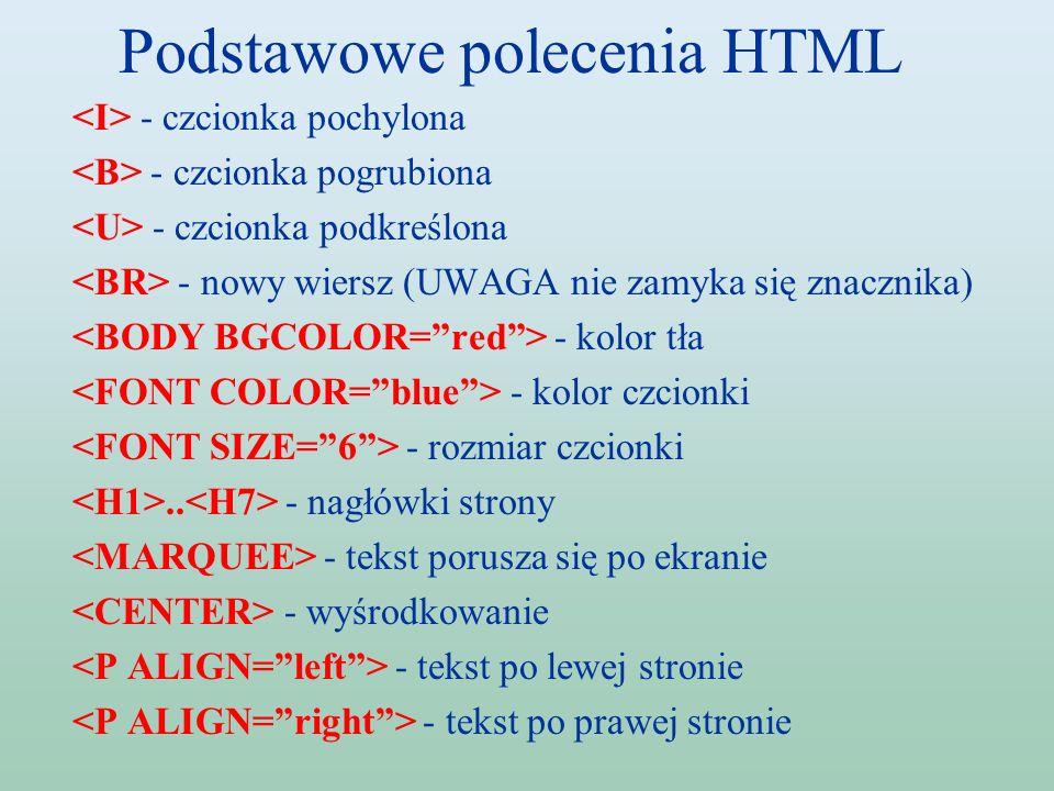 Podstawowe polecenia HTML - czcionka pochylona - czcionka pogrubiona - czcionka podkreślona - nowy wiersz (UWAGA nie zamyka się znacznika) - kolor tła