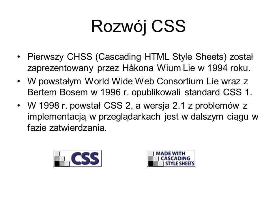 Rozwój CSS Pierwszy CHSS (Cascading HTML Style Sheets) został zaprezentowany przez Håkona Wium Lie w 1994 roku. W powstałym World Wide Web Consortium