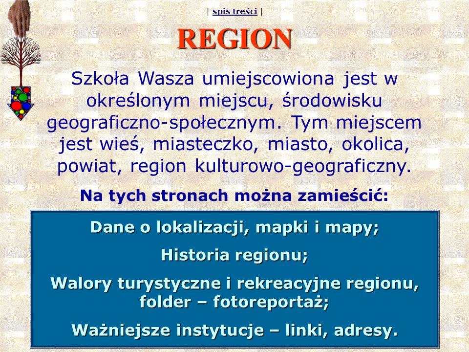 | spis treści |spis treści REGION Szkoła Wasza umiejscowiona jest w określonym miejscu, środowisku geograficzno-społecznym. Tym miejscem jest wieś, mi
