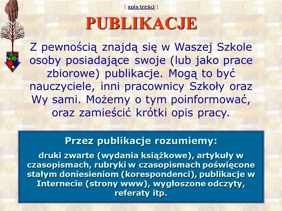 | spis treści |spis treści PUBLIKACJE Z pewnością znajdą się w Waszej Szkole osoby posiadające swoje (lub jako prace zbiorowe) publikacje.
