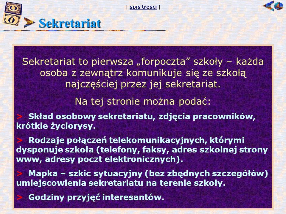 | spis treści |spis treści Sekretariat Sekretariat to pierwsza forpoczta szkoły – każda osoba z zewnątrz komunikuje się ze szkołą najczęściej przez je