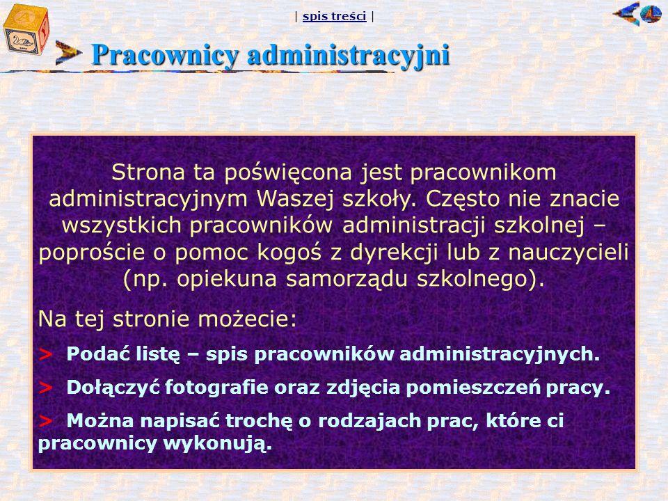 | spis treści |spis treści Pracownicy administracyjni Strona ta poświęcona jest pracownikom administracyjnym Waszej szkoły.