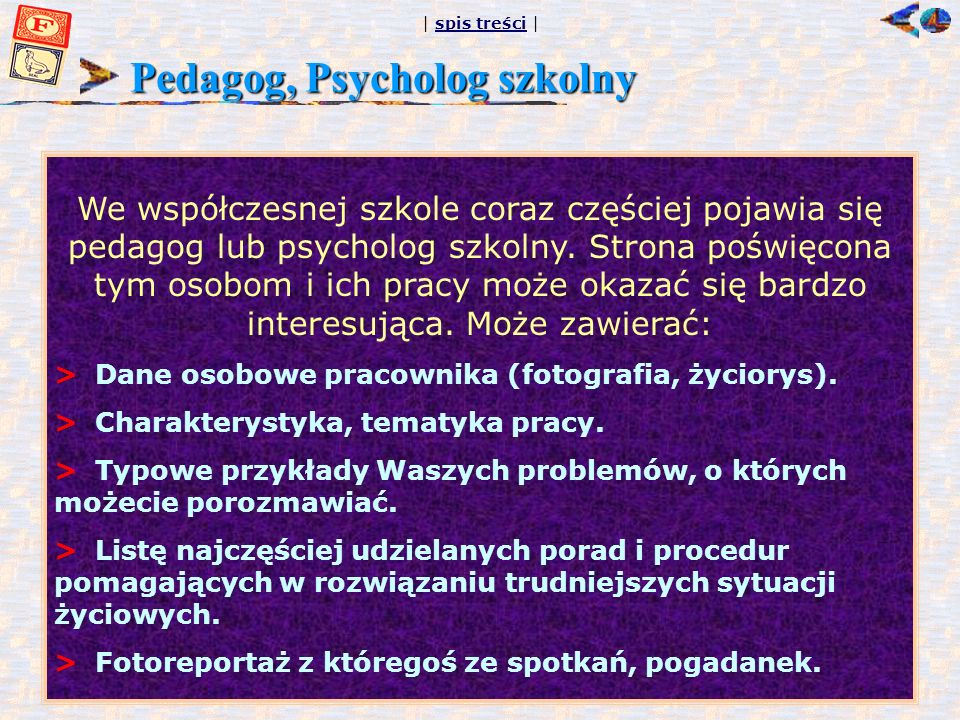 | spis treści |spis treści Pedagog, Psycholog szkolny We współczesnej szkole coraz częściej pojawia się pedagog lub psycholog szkolny. Strona poświęco