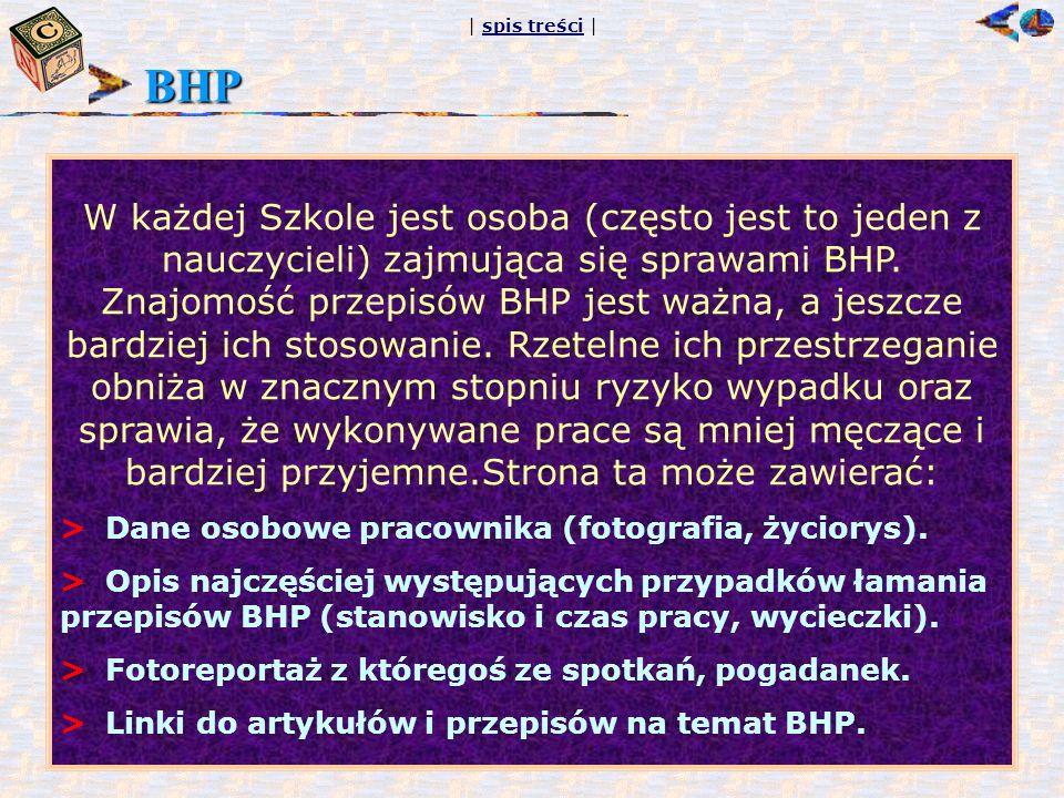 | spis treści |spis treści BHP W każdej Szkole jest osoba (często jest to jeden z nauczycieli) zajmująca się sprawami BHP. Znajomość przepisów BHP jes