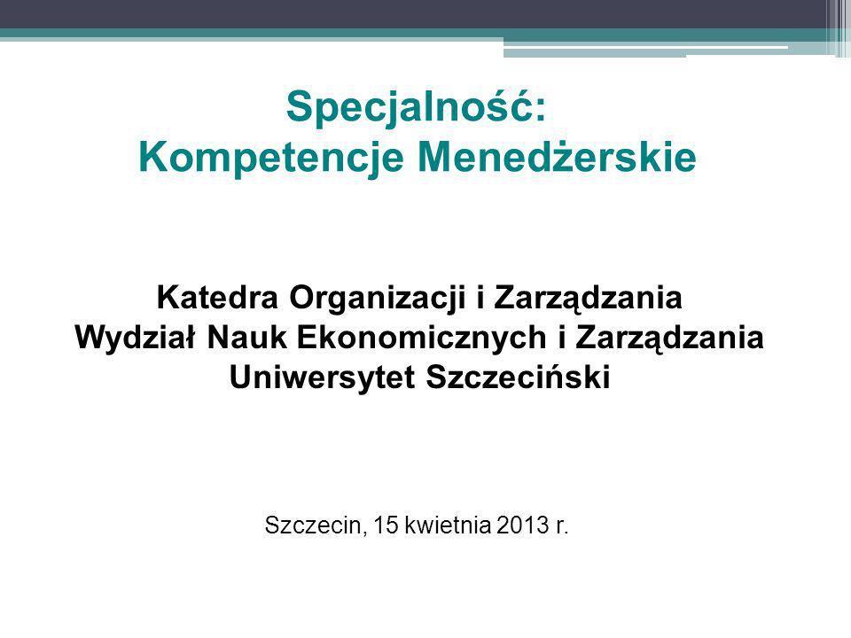 Szczecin, 15 kwietnia 2013 r. Katedra Organizacji i Zarządzania Wydział Nauk Ekonomicznych i Zarządzania Uniwersytet Szczeciński Specjalność: Kompeten