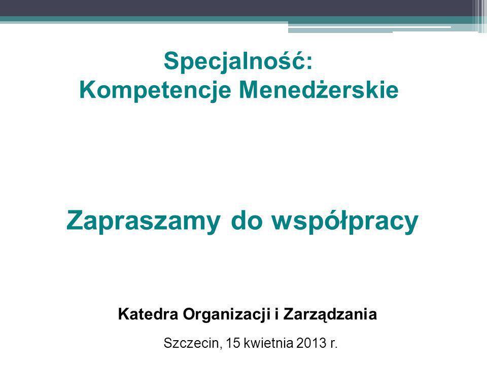 Szczecin, 15 kwietnia 2013 r. Zapraszamy do współpracy Katedra Organizacji i Zarządzania Specjalność: Kompetencje Menedżerskie