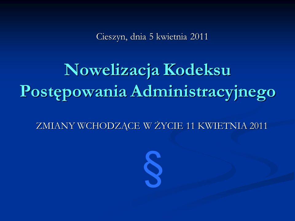 Nowelizacja Kodeksu Postępowania Administracyjnego ZMIANY WCHODZĄCE W ŻYCIE 11 KWIETNIA 2011 § Cieszyn, dnia 5 kwietnia 2011