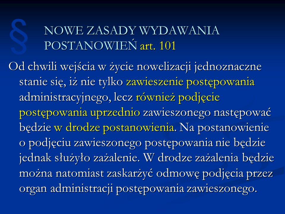 NOWE ZASADY WYDAWANIA POSTANOWIEŃ art. 101 Od chwili wejścia w życie nowelizacji jednoznaczne stanie się, iż nie tylko zawieszenie postępowania admini