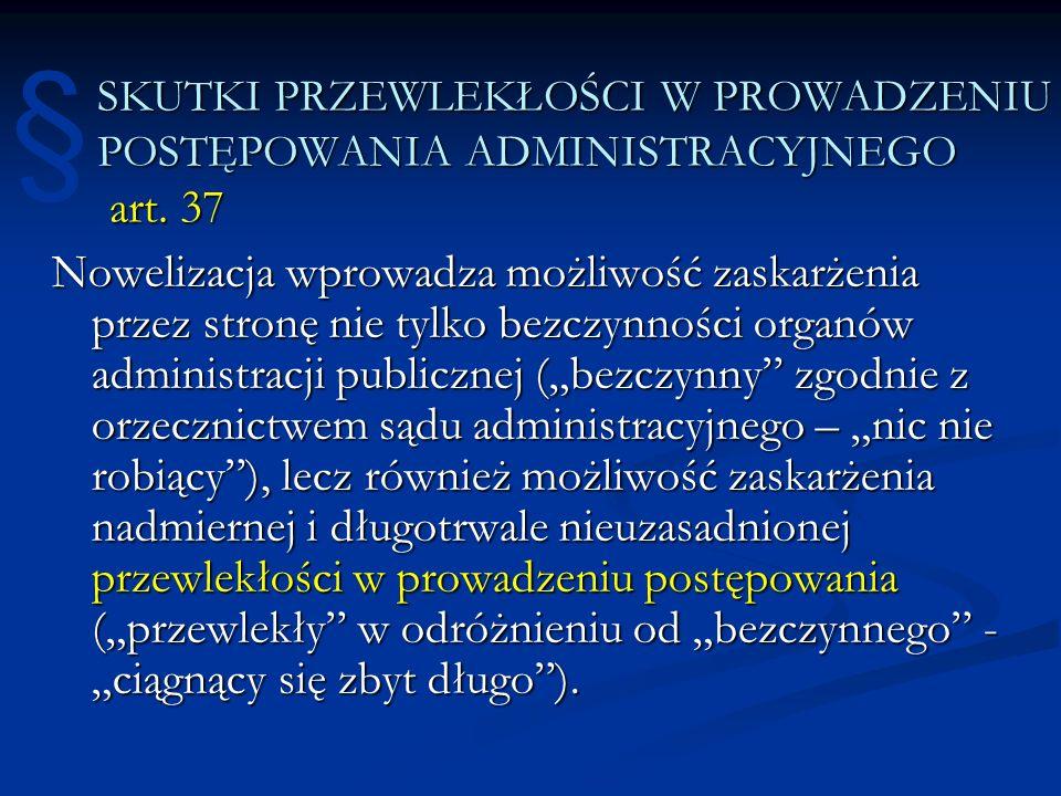 SKUTKI PRZEWLEKŁOŚCI W PROWADZENIU POSTĘPOWANIA ADMINISTRACYJNEGO art. 37 Nowelizacja wprowadza możliwość zaskarżenia przez stronę nie tylko bezczynno