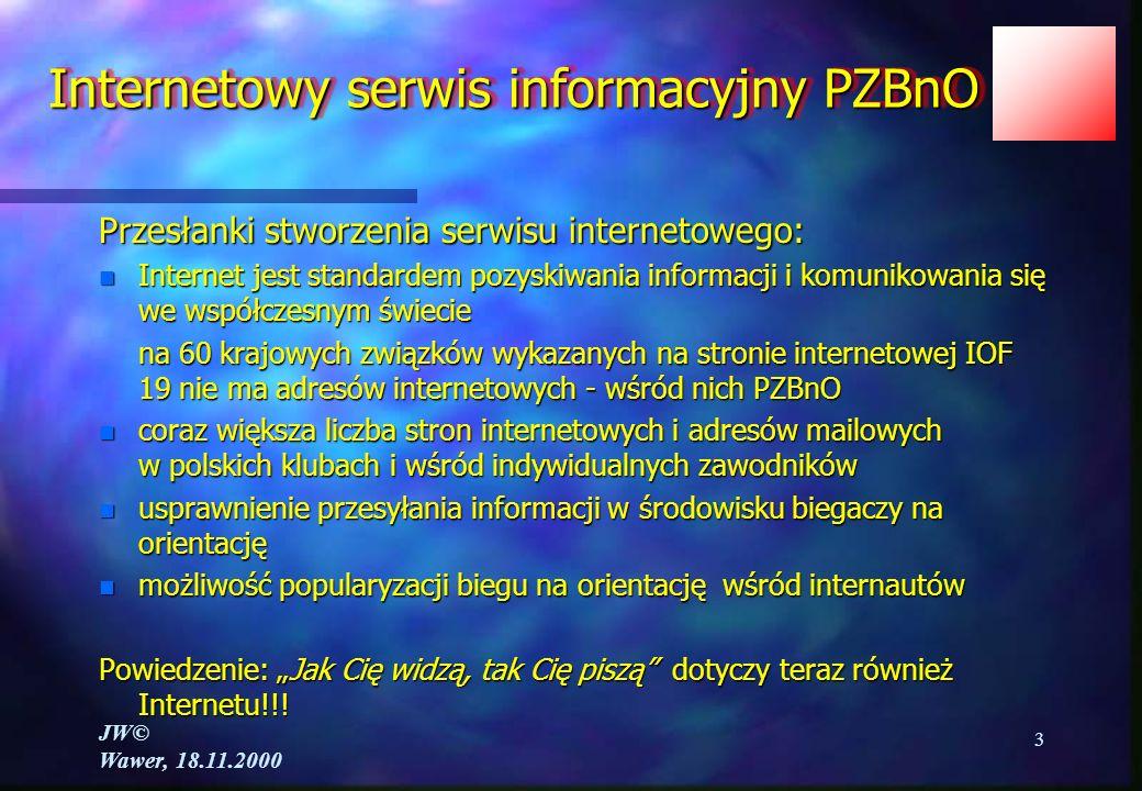 JW© Wawer, 18.11.2000 3 Internetowy serwis informacyjny PZBnO Przesłanki stworzenia serwisu internetowego: n Internet jest standardem pozyskiwania informacji i komunikowania się we współczesnym świecie na 60 krajowych związków wykazanych na stronie internetowej IOF 19 nie ma adresów internetowych - wśród nich PZBnO n coraz większa liczba stron internetowych i adresów mailowych w polskich klubach i wśród indywidualnych zawodników n usprawnienie przesyłania informacji w środowisku biegaczy na orientację n możliwość popularyzacji biegu na orientację wśród internautów Powiedzenie: Jak Cię widzą, tak Cię piszą dotyczy teraz również Internetu!!!