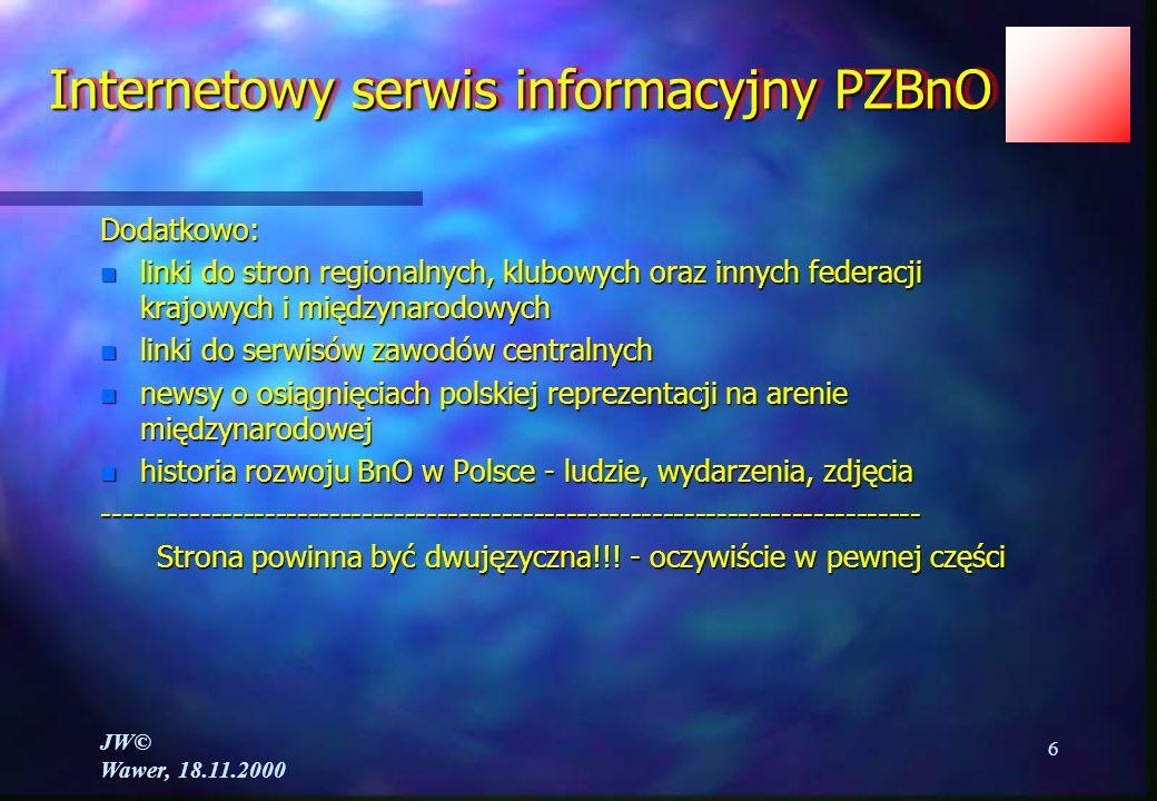 JW© Wawer, 18.11.2000 6 Internetowy serwis informacyjny PZBnO Dodatkowo: n linki do stron regionalnych, klubowych oraz innych federacji krajowych i międzynarodowych n linki do serwisów zawodów centralnych n newsy o osiągnięciach polskiej reprezentacji na arenie międzynarodowej n historia rozwoju BnO w Polsce - ludzie, wydarzenia, zdjęcia ---------------------------------------------------------------------------- Strona powinna być dwujęzyczna!!.