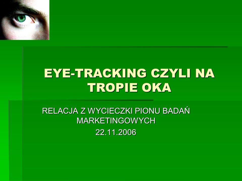 EYE-TRACKING CZYLI NA TROPIE OKA RELACJA Z WYCIECZKI PIONU BADAŃ MARKETINGOWYCH 22.11.2006