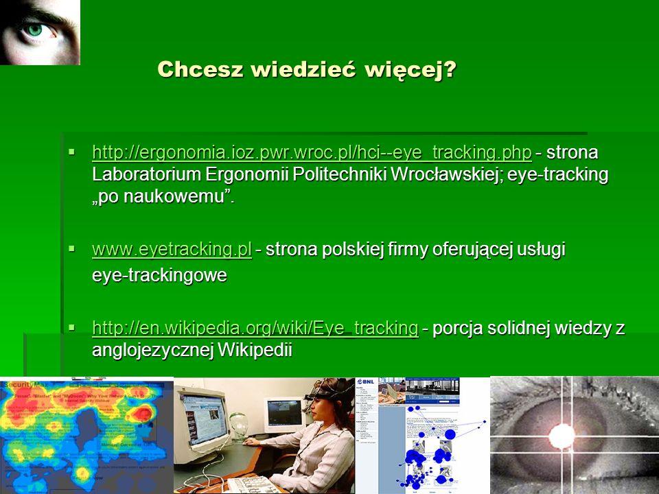 Chcesz wiedzieć więcej? Chcesz wiedzieć więcej? http://ergonomia.ioz.pwr.wroc.pl/hci--eye_tracking.php - strona Laboratorium Ergonomii Politechniki Wr